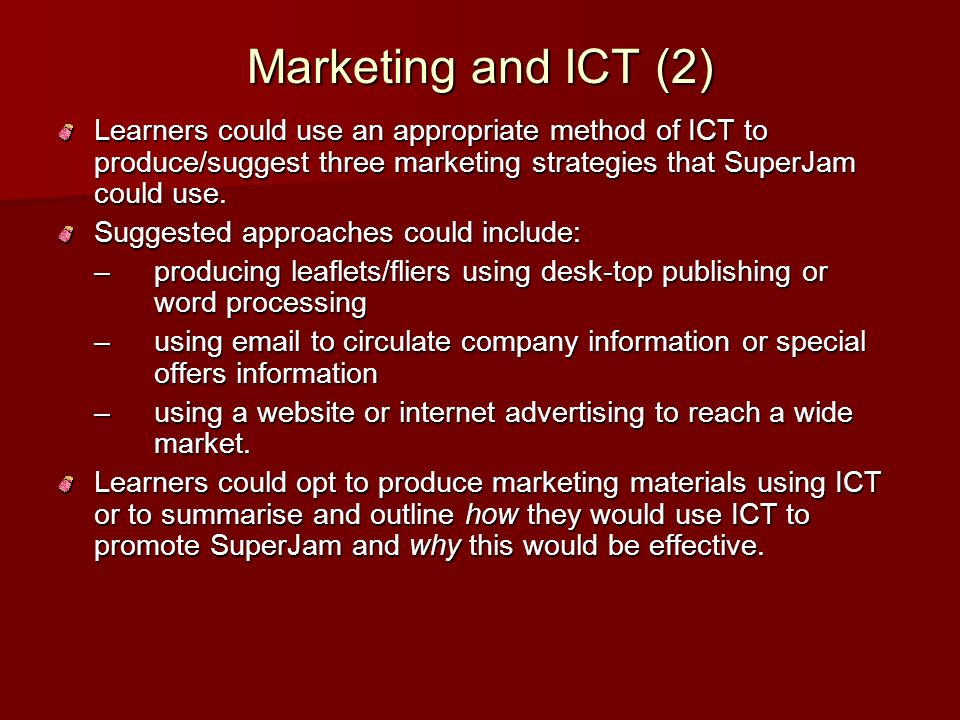 Marketing and ICT (2) Learners could use an appropriate method of ICT to produce/suggest three marketing strategies that SuperJam could use.