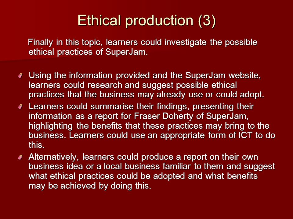 Ethical production (3) Finally in this topic, learners could investigate the possible ethical practices of SuperJam.