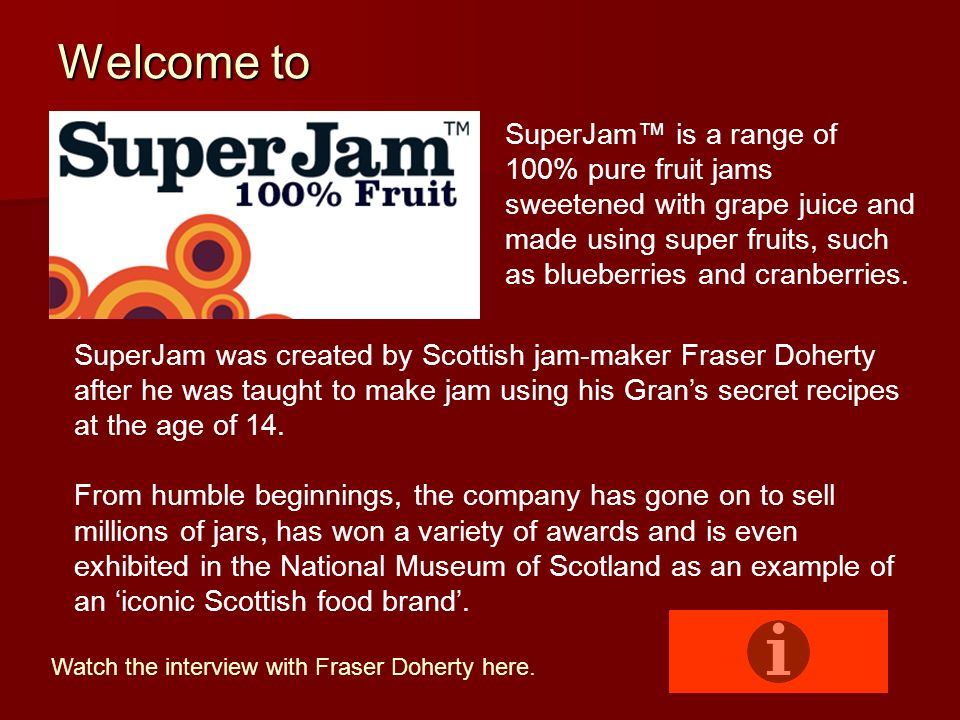 Welcome to SuperJam™ is a range of 100% pure fruit jams sweetened with grape juice and made using super fruits, such as blueberries and cranberries.