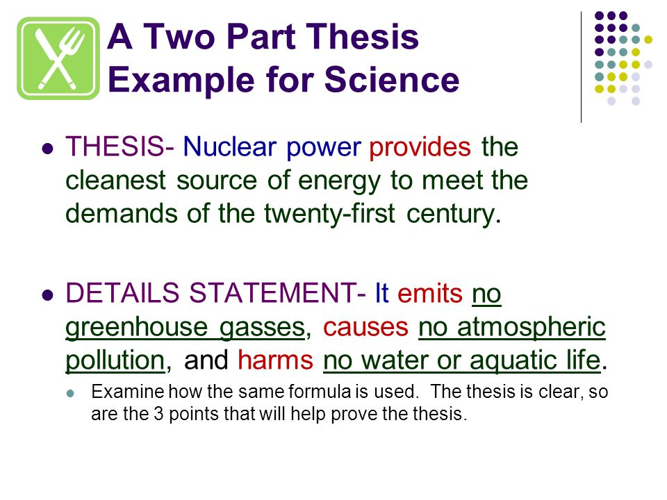 two parts to a thesis statement How to develop a working thesis working means practice or scratch a working thesis gives you enough focus and enough  your paper a thesis statement is the one-sentence expression of your argument it is made up of two basic parts: 1 the topic of your paper - what your paper is about 2 your ideas/focus/opinion on that topic.