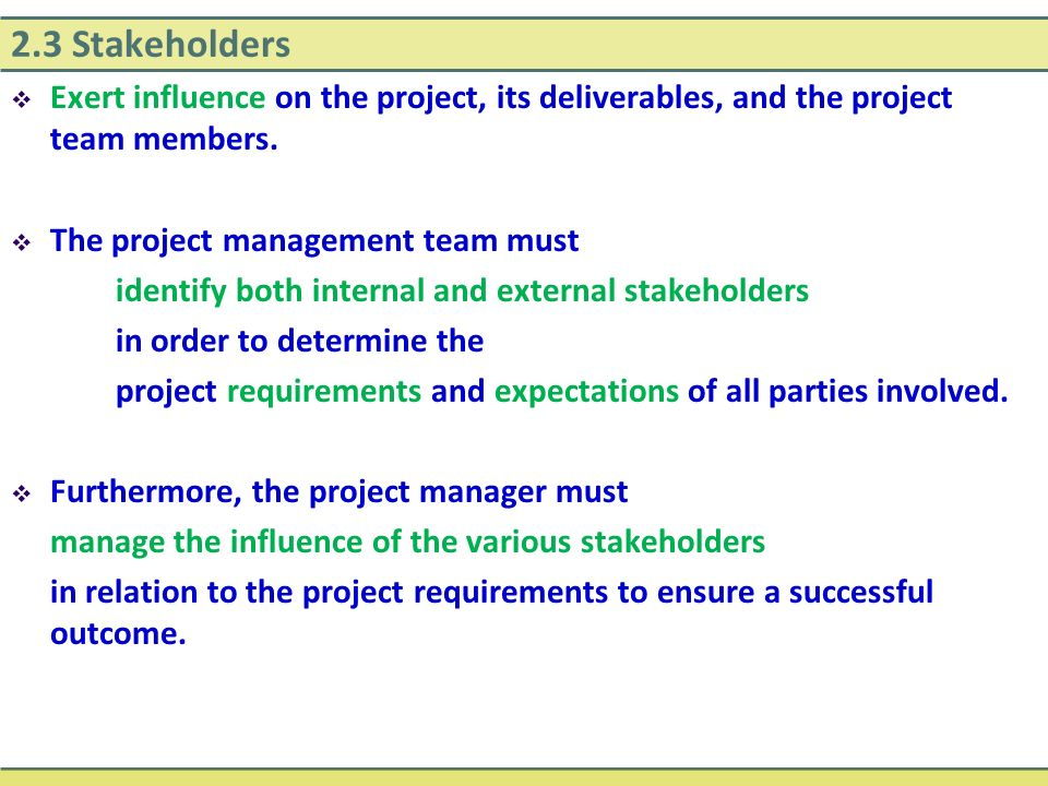2.3 Stakeholders Exert influence on the project, its deliverables, and the project team members. The project management team must.