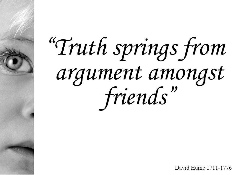 Truth springs from argument amongst friends