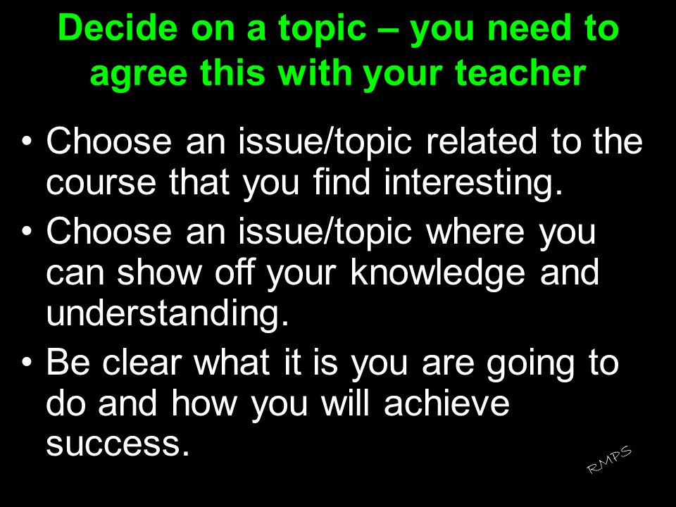 Decide on a topic – you need to agree this with your teacher
