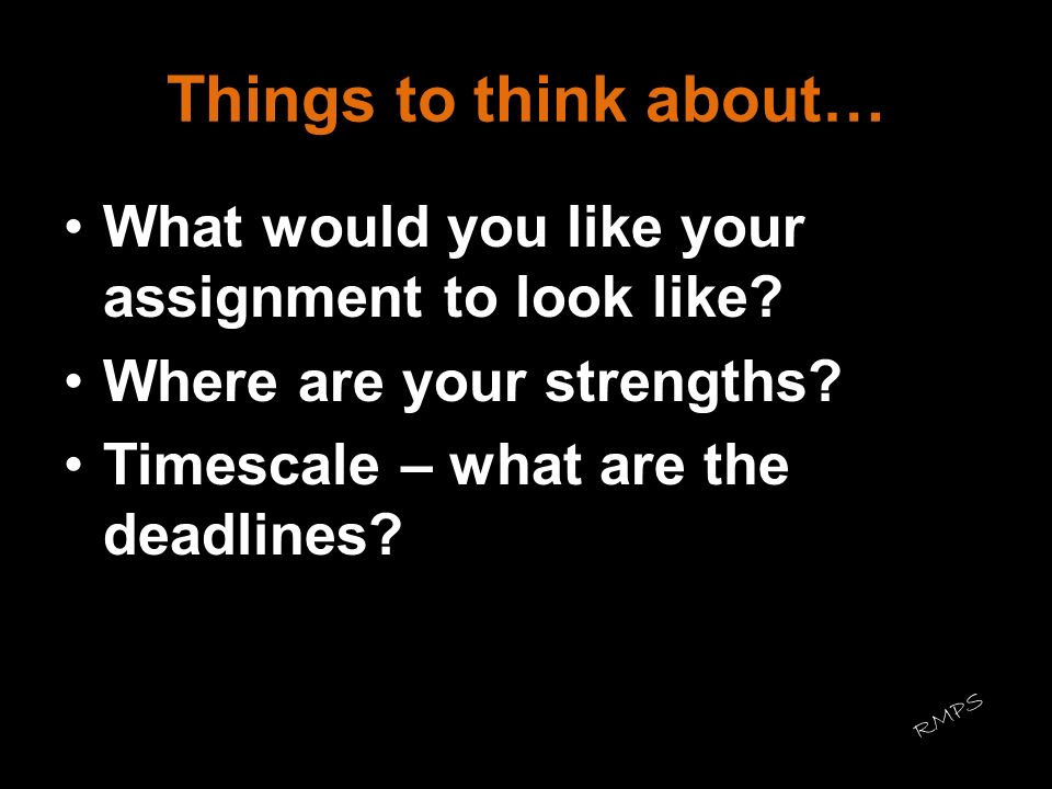 Things to think about… What would you like your assignment to look like Where are your strengths