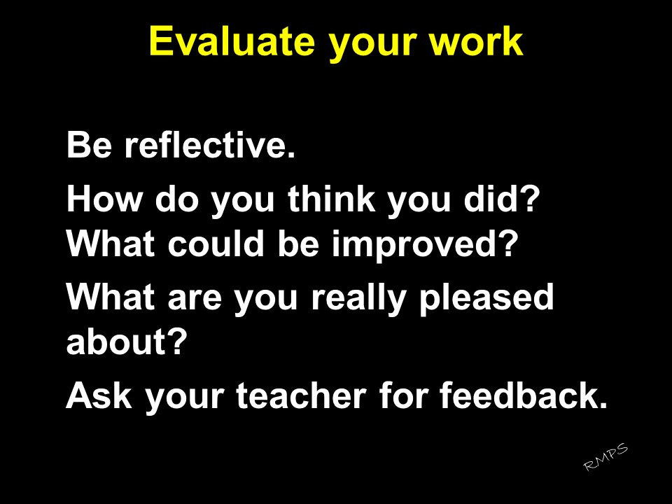 Evaluate your work How do you think you did What could be improved