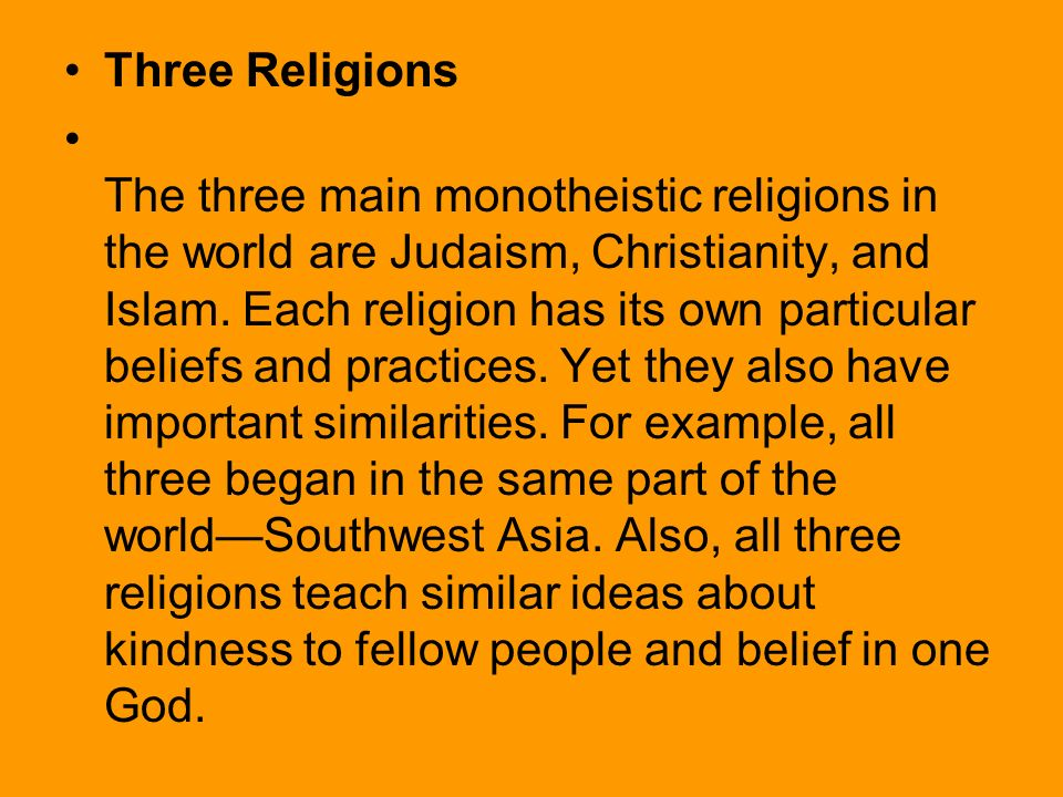 three main religions Muslim-ism (islam) it is also interesting to n ote that these three religions actually believe in the same single god ----- islam, judaism, christianity, also known as the religions of the book or the abrahamic religions, are the three main monotheistic religions, though there are countless smaller ones.