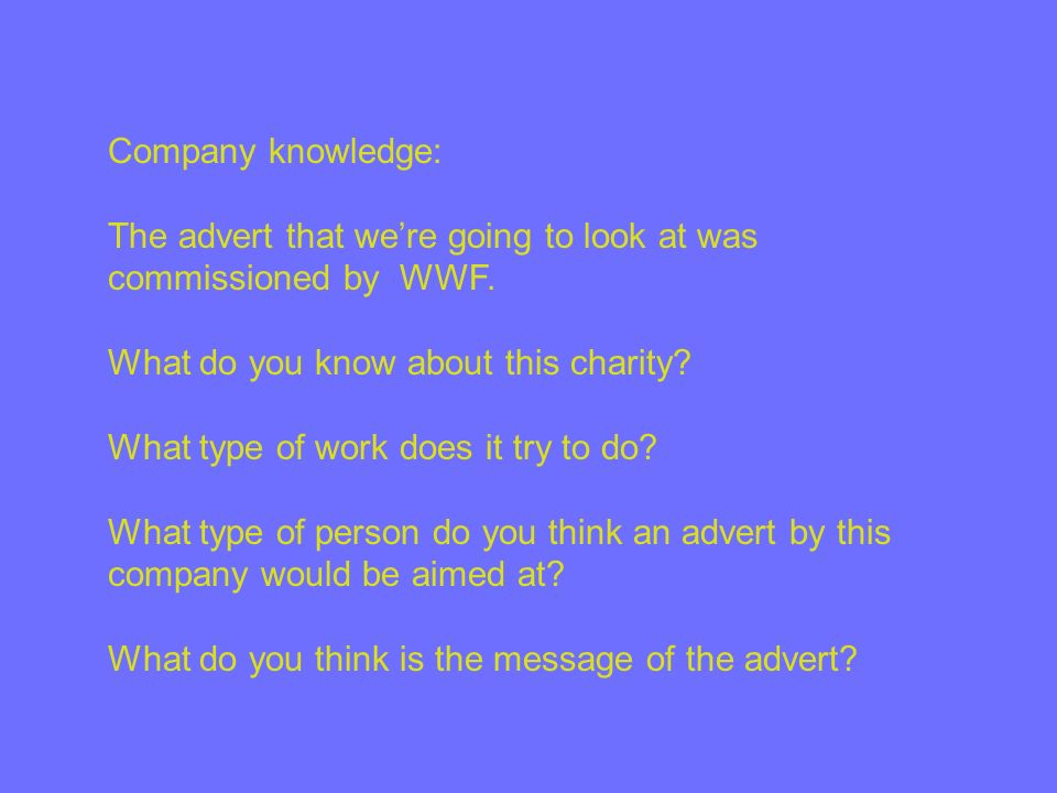 Company knowledge: The advert that we're going to look at was commissioned by WWF. What do you know about this charity