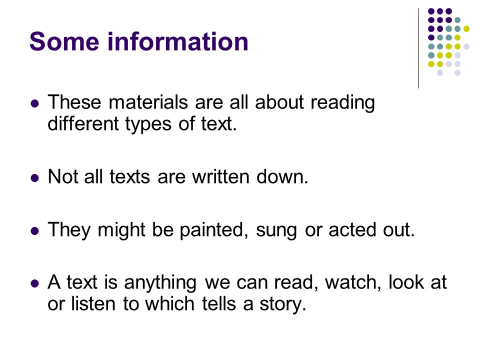 Some informationThese materials are all about reading different types of text. Not all texts are written down.