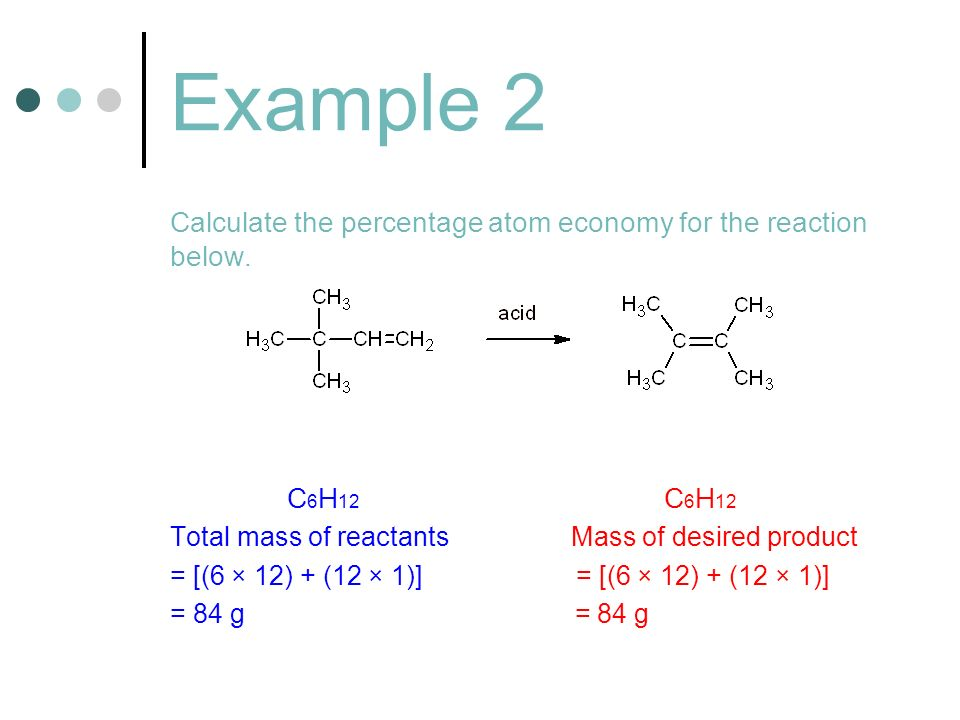 Example 2 Calculate the percentage atom economy for the reaction below. C6H12 C6H12.