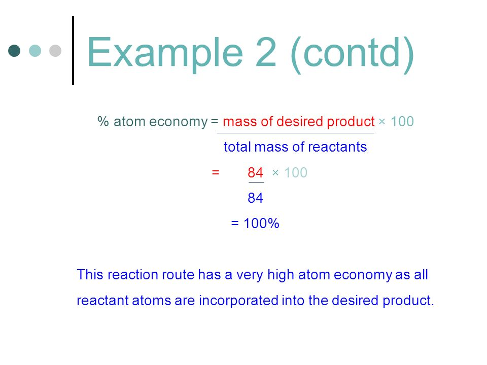Example 2 (contd) % atom economy = mass of desired product × 100