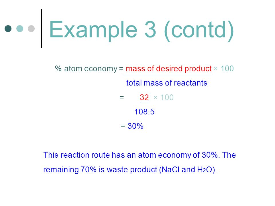 Example 3 (contd) % atom economy = mass of desired product × 100