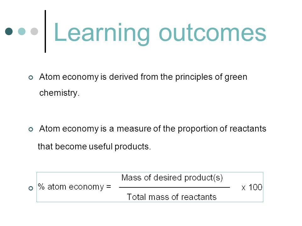 Learning outcomes Atom economy is derived from the principles of green chemistry. Atom economy is a measure of the proportion of reactants.