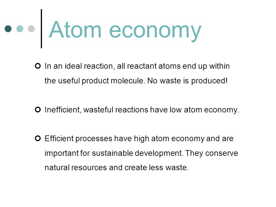 Atom economy In an ideal reaction, all reactant atoms end up within the useful product molecule. No waste is produced!