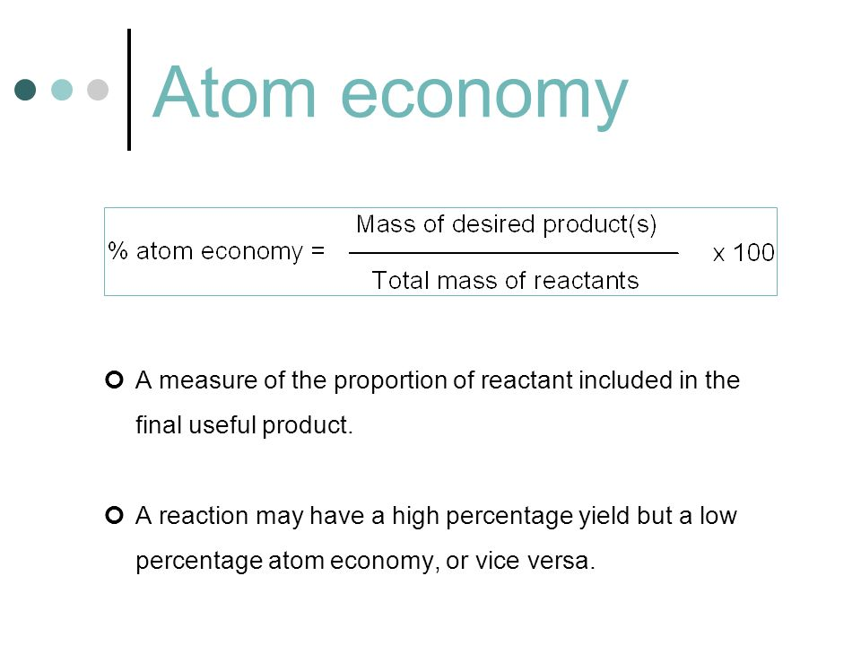 Atom economy A measure of the proportion of reactant included in the final useful product.