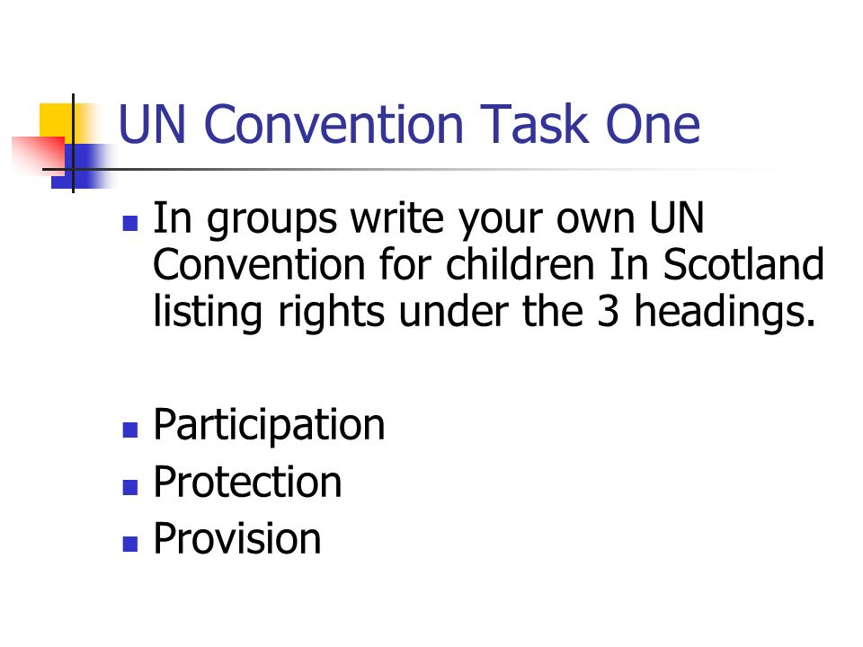 UN Convention Task One In groups write your own UN Convention for children In Scotland listing rights under the 3 headings.