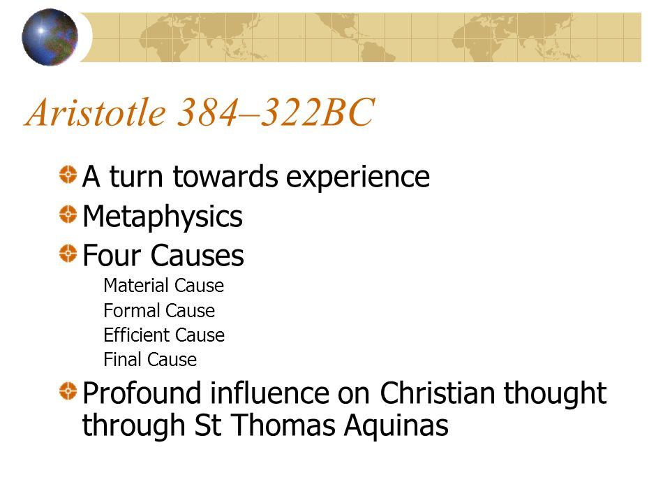Aristotle 384–322BC A turn towards experience Metaphysics Four Causes