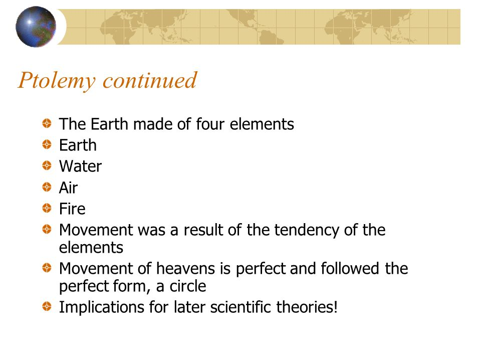 Ptolemy continued The Earth made of four elements Earth Water Air Fire