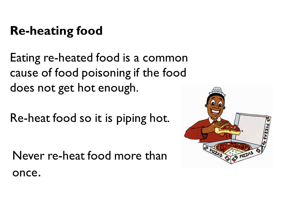 Re-heating food Eating re-heated food is a common cause of food poisoning if the food does not get hot enough.