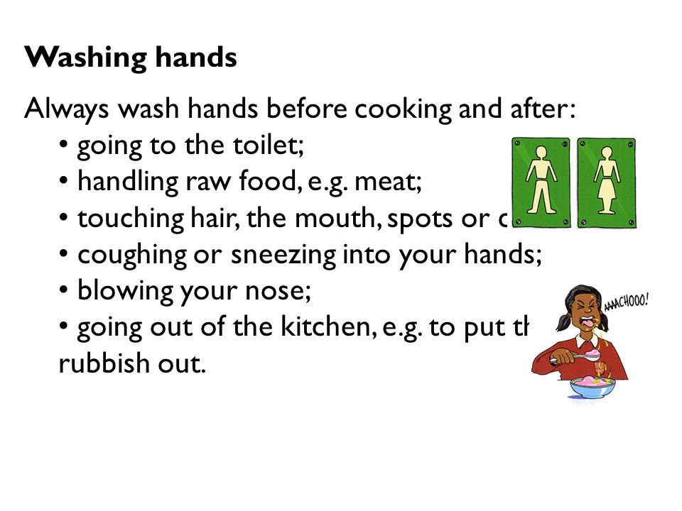 Washing hands Always wash hands before cooking and after: going to the toilet; handling raw food, e.g. meat;