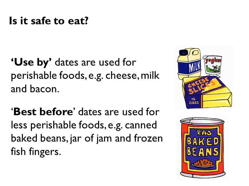 Is it safe to eat 'Use by' dates are used for perishable foods, e.g. cheese, milk and bacon.