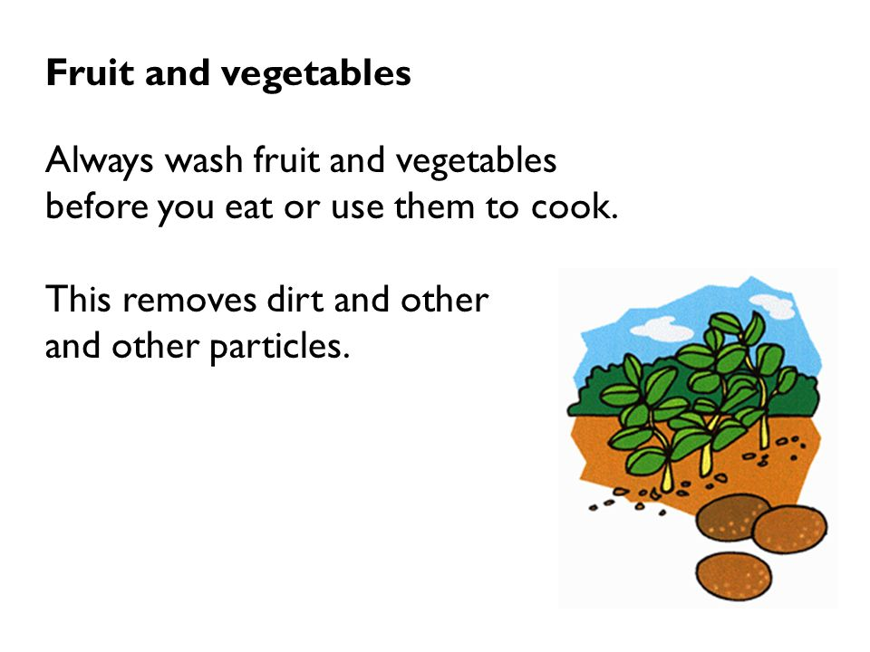 Fruit and vegetables Always wash fruit and vegetables. before you eat or use them to cook. This removes dirt and other.