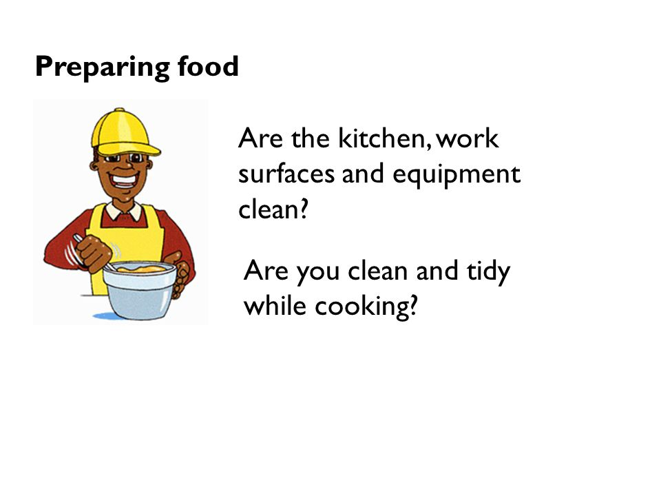 Preparing food Are the kitchen, work surfaces and equipment clean.