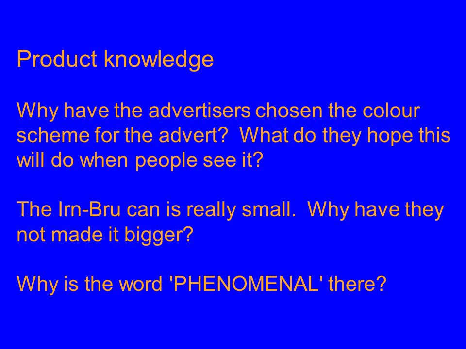 Product knowledge Why have the advertisers chosen the colour scheme for the advert What do they hope this will do when people see it