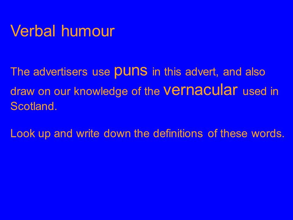 Verbal humour The advertisers use puns in this advert, and also draw on our knowledge of the vernacular used in Scotland.