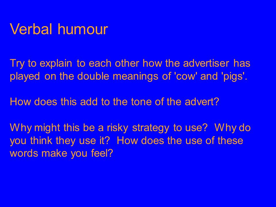 Verbal humour Try to explain to each other how the advertiser has played on the double meanings of cow and pigs .