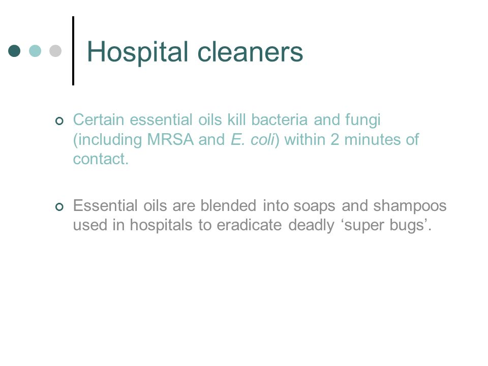 Hospital cleaners Certain essential oils kill bacteria and fungi (including MRSA and E. coli) within 2 minutes of contact.