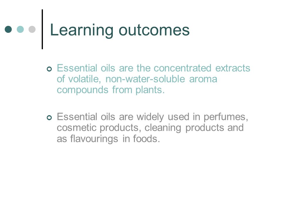 Learning outcomes Essential oils are the concentrated extracts of volatile, non-water-soluble aroma compounds from plants.