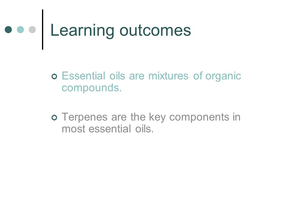 Learning outcomes Essential oils are mixtures of organic compounds.