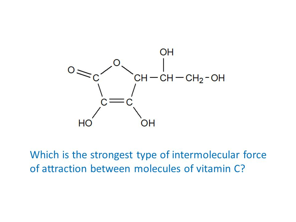 Which is the strongest type of intermolecular force of attraction between molecules of vitamin C