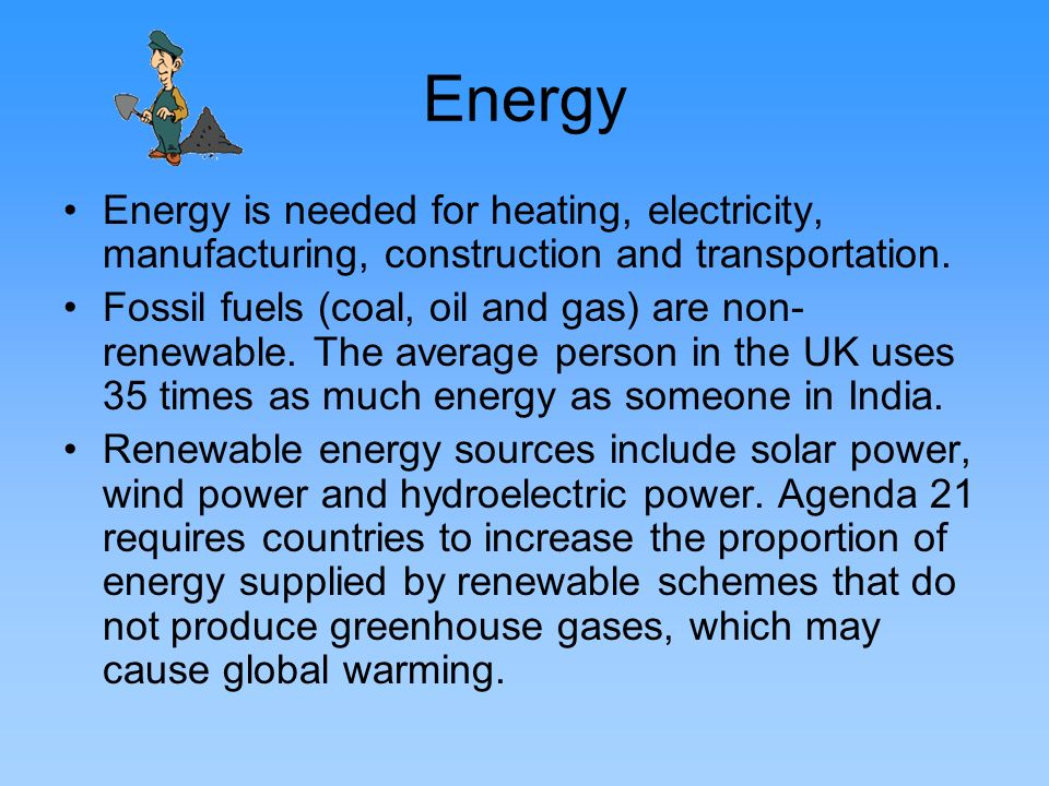 Energy Energy is needed for heating, electricity, manufacturing, construction and transportation.