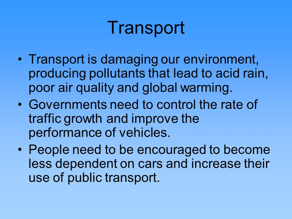 Transport Transport is damaging our environment, producing pollutants that lead to acid rain, poor air quality and global warming.