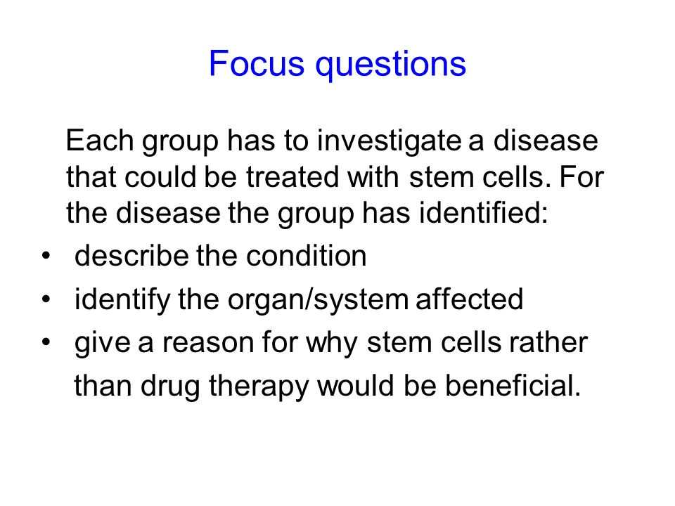 Focus questions Each group has to investigate a disease that could be treated with stem cells. For the disease the group has identified:
