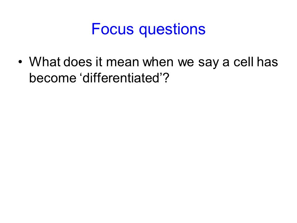 Focus questions What does it mean when we say a cell has become 'differentiated' 7