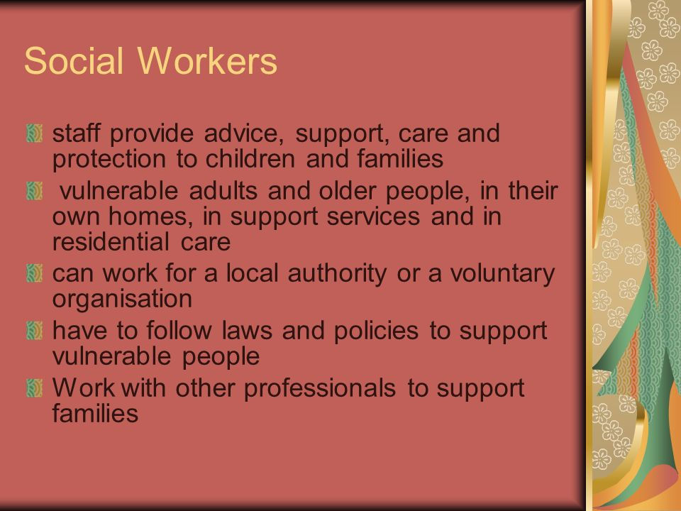 Social Workers staff provide advice, support, care and protection to children and families.