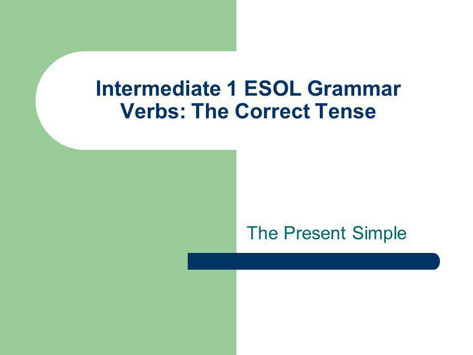 Intermediate 1 ESOL Grammar Verbs: The Correct Tense