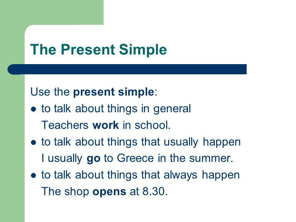 The Present Simple Use the present simple: