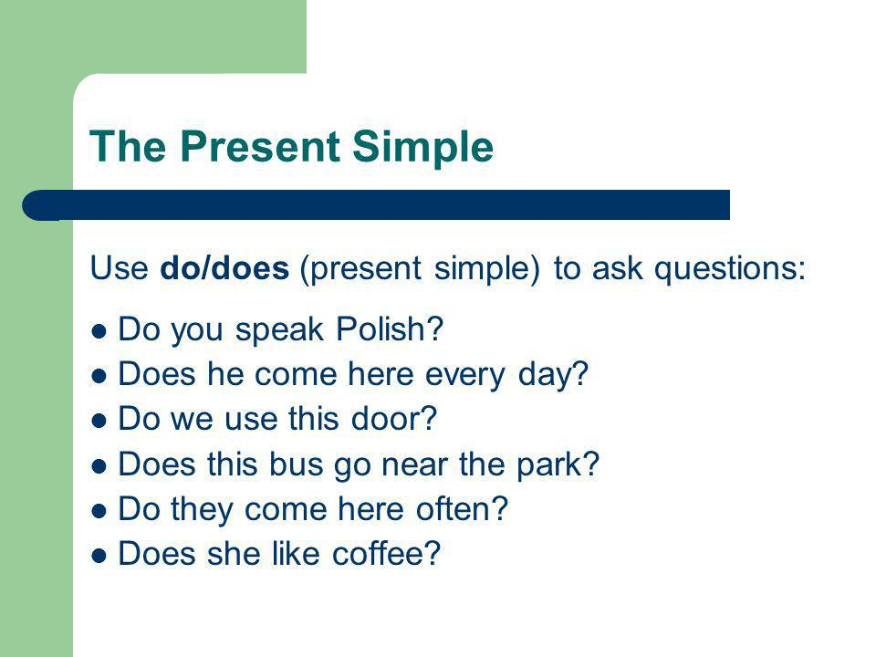 The Present Simple Use do/does (present simple) to ask questions: