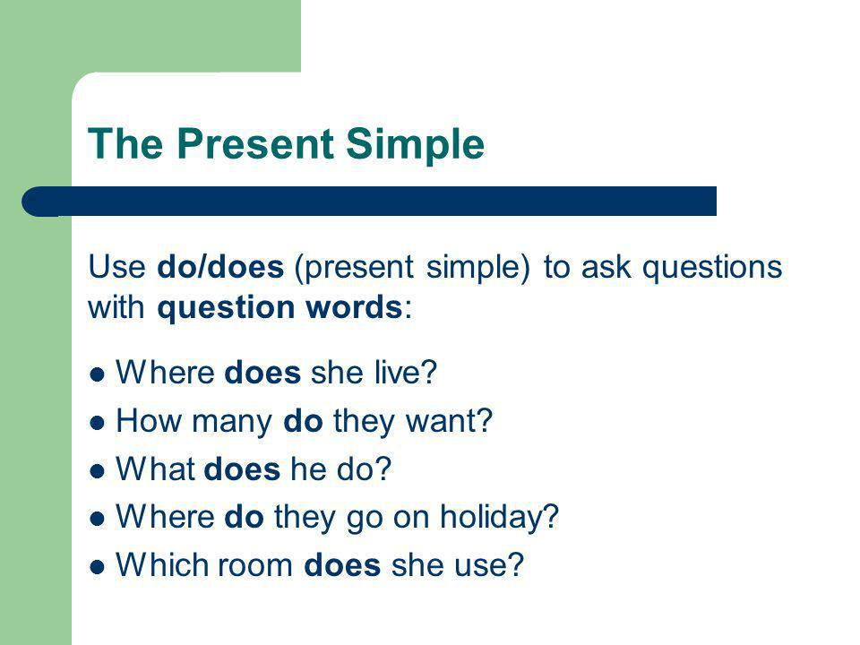 The Present Simple Use do/does (present simple) to ask questions with question words: Where does she live