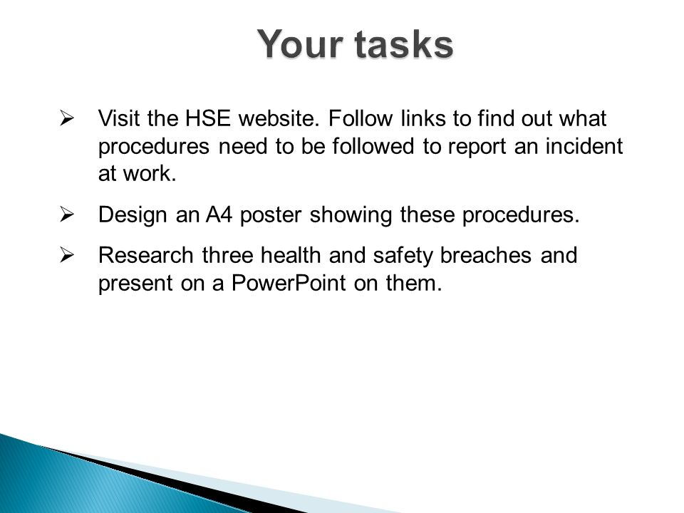 Your tasks Visit the HSE website. Follow links to find out what procedures need to be followed to report an incident at work.
