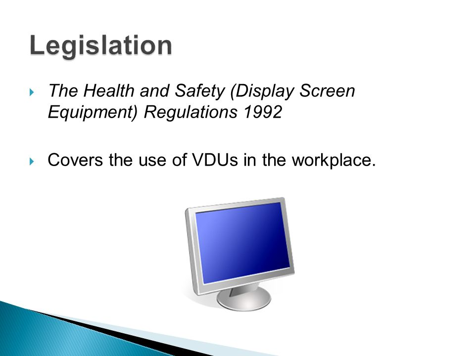 Legislation The Health and Safety (Display Screen Equipment) Regulations 1992.