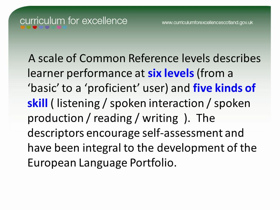 A scale of Common Reference levels describes learner performance at six levels (from a 'basic' to a 'proficient' user) and five kinds of skill ( listening / spoken interaction / spoken production / reading / writing ). The descriptors encourage self-assessment and have been integral to the development of the European Language Portfolio.