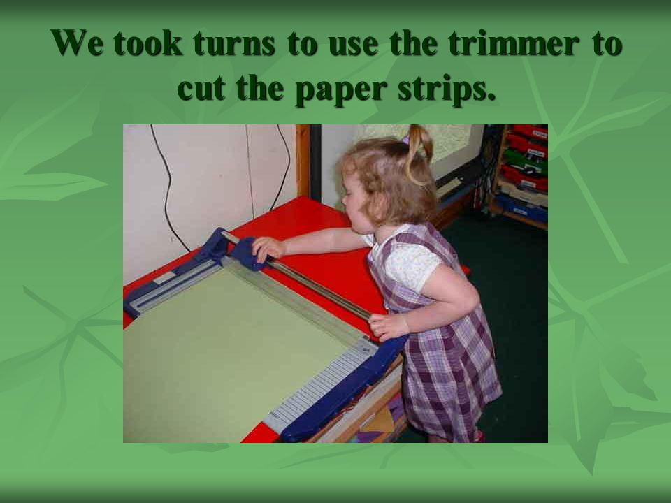 We took turns to use the trimmer to cut the paper strips.