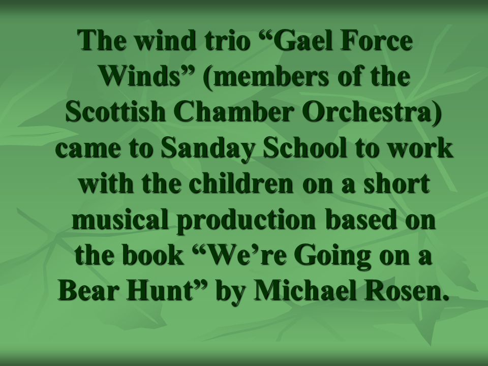 The wind trio Gael Force Winds (members of the Scottish Chamber Orchestra) came to Sanday School to work with the children on a short musical production based on the book We're Going on a Bear Hunt by Michael Rosen.