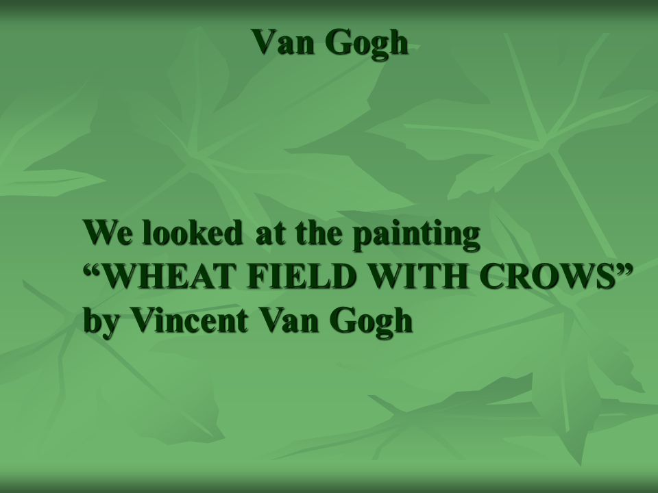 Van Gogh We looked at the painting WHEAT FIELD WITH CROWS by Vincent Van Gogh
