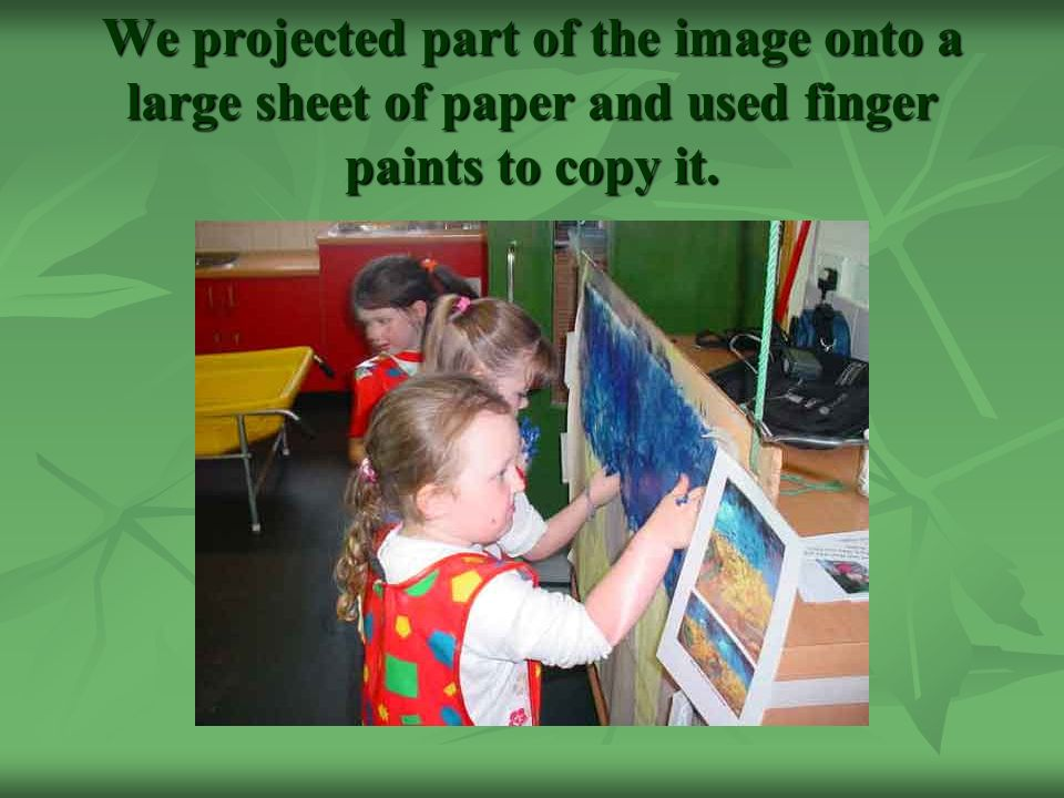 We projected part of the image onto a large sheet of paper and used finger paints to copy it.