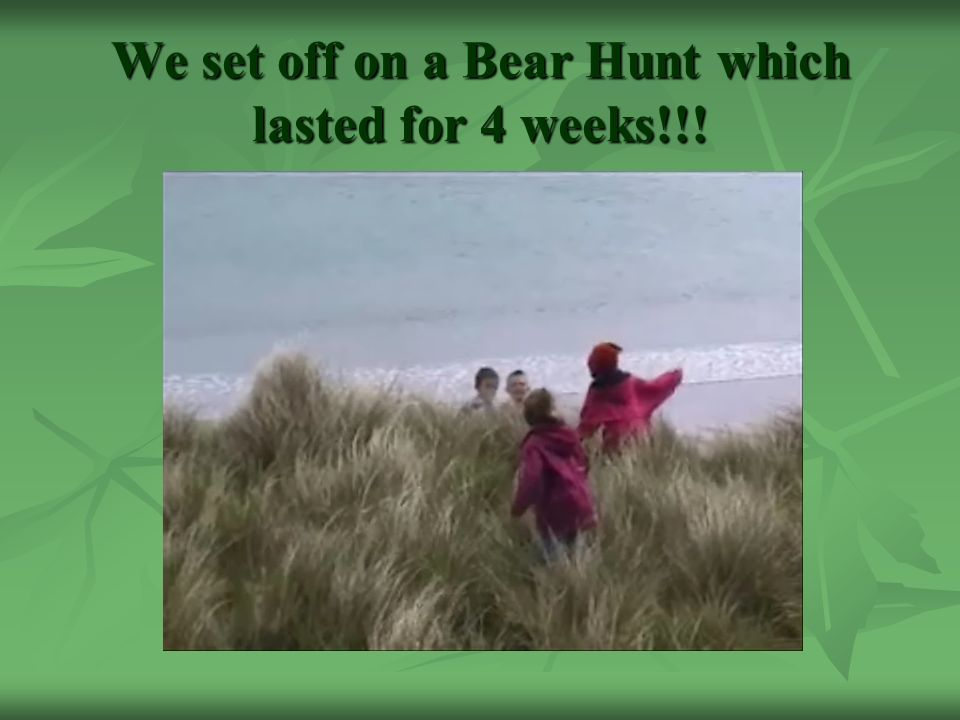 We set off on a Bear Hunt which lasted for 4 weeks!!!